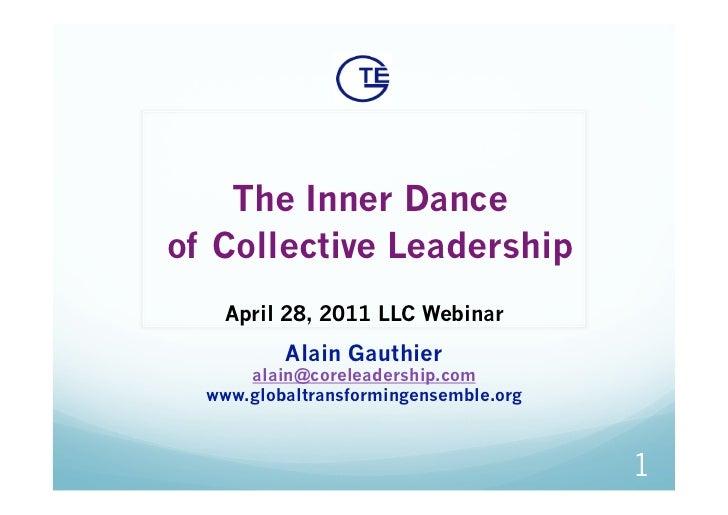 The Inner Danceof Collective Leadership    April 28, 2011 LLC Webinar          Alain Gauthier      alain@coreleadership.c...
