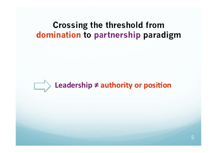 Crossing the threshold fromdomination to partnership paradigm Leadership≠authorityorposiGon                        ...