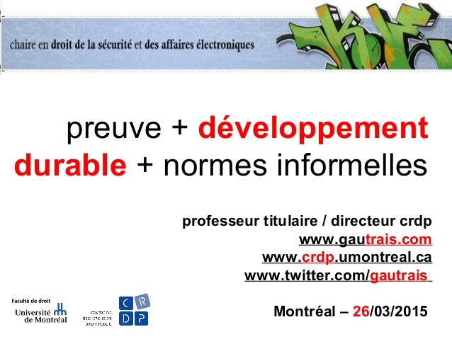 preuve + développement durable + normes informelles professeur titulaire / directeur crdp www.gautrais.com www.crdp.umontr...