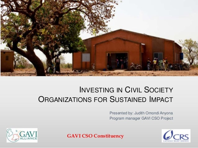 INVESTING IN CIVIL SOCIETY ORGANIZATIONS FOR SUSTAINED IMPACT Presented by: Judith Omondi Anyona Program manager GAVI CSO ...