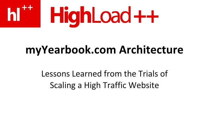 myYearbook.com Architecture Lessons Learned from the Trials of Scaling a High Traffic Website