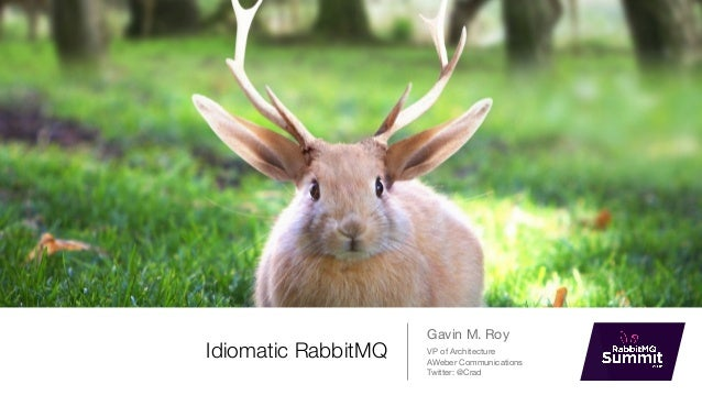 Idiomatic RabbitMQ Gavin M. Roy VP of Architecture  AWeber Communications  Twitter: @Crad