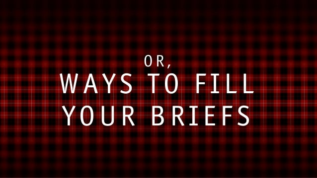 The Art of the Brief or Ways to Fill Your Briefs. Slide 2
