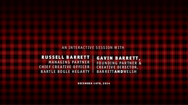 DE CEMB ER 16TH, 2014 GAVIN BARRETT, FOUNDIN G PARTN ER & CREATIVE DIRECTOR, BARRETTANDWELSH RUSSELL BARRETT MANA GING P A...