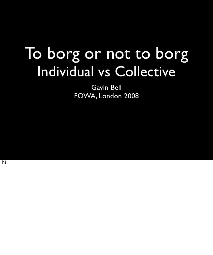 To borg or not to borg       Individual vs Collective                Gavin Bell             FOWA, London 2008     hi