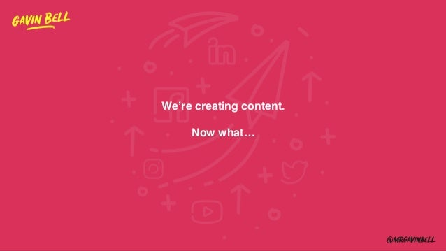 We're creating content. Now what…