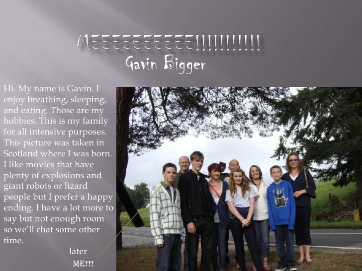 MEEEEEEEEEE!!!!!!!!!!!<br />Gavin Bigger<br />Hi. My name is Gavin. I enjoy breathing, sleeping, and eating. Those are my ...