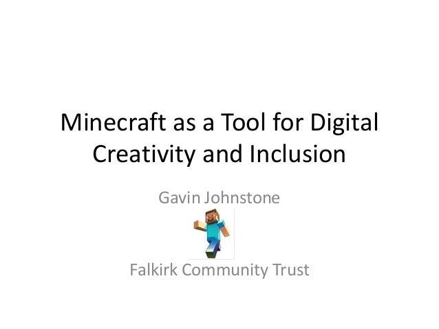 Minecraft as a Tool for Digital Creativity and Inclusion Gavin Johnstone Falkirk Community Trust