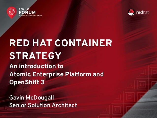 RED HAT CONTAINER STRATEGY An introduction to Atomic Enterprise Platform and OpenShift 3 Gavin McDougall Senior Solution A...