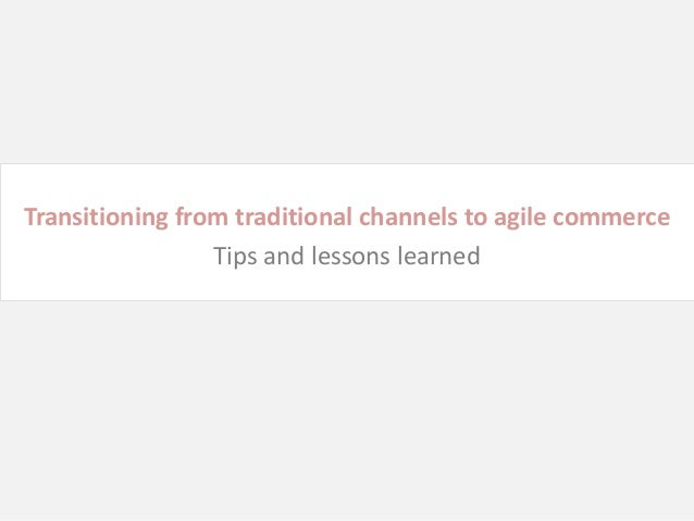 Transitioning from traditional channels to agile commerce                 Tips and lessons learned