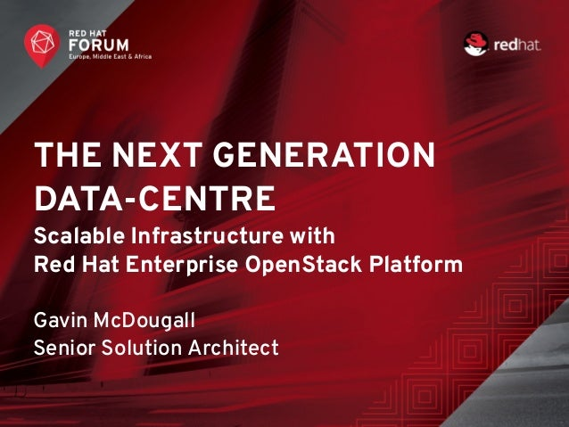 THE NEXT GENERATION DATA-CENTRE Scalable Infrastructure with Red Hat Enterprise OpenStack Platform Gavin McDougall Senior ...