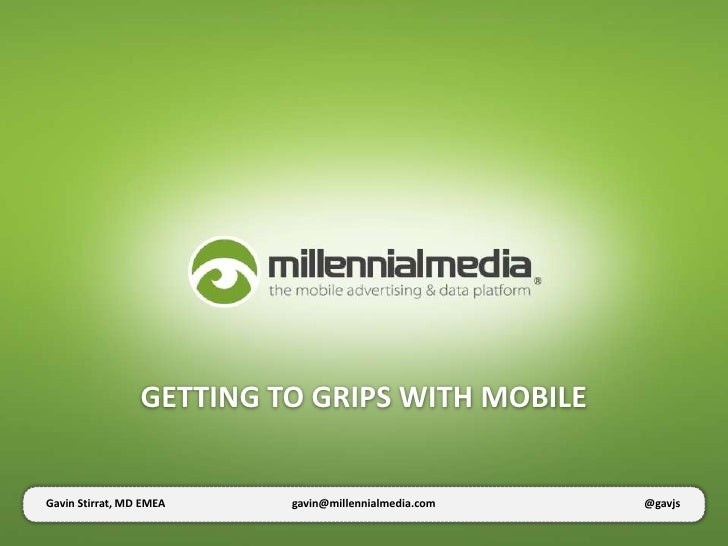 GETTING TO GRIPS WITH MOBILEGavin Stirrat, MD EMEA    gavin@millennialmedia.com   @gavjs