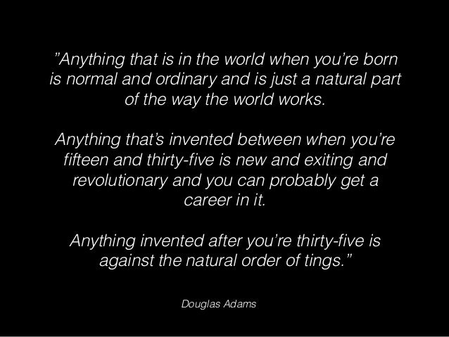 """Douglas Adams """"Anything that is in the world when you're born is normal and ordinary and is just a natural part of the way..."""