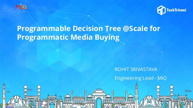 Programmable Decision Tree @Scale for Programmatic Media Buying ROHIT SRIVASTAVA Engineering Lead - MiQ