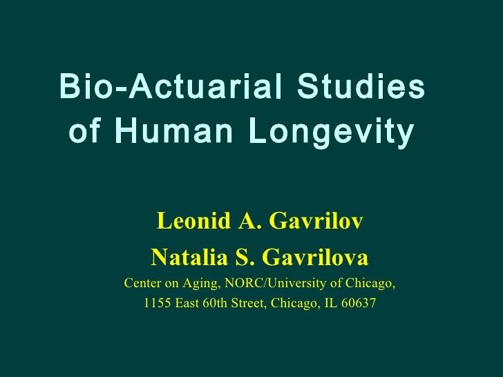 Bio-Actuarial Studies  of Human Longevity   Leonid A. Gavrilov Natalia S. Gavrilova Center on Aging, NORC/University of Ch...