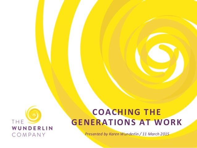 G E N E R A T I O N S 	    A T 	    W O R K 	    1 	    COACHING	   THE	    GENERATIONS	   AT	   WORK	    Presented	   by	...
