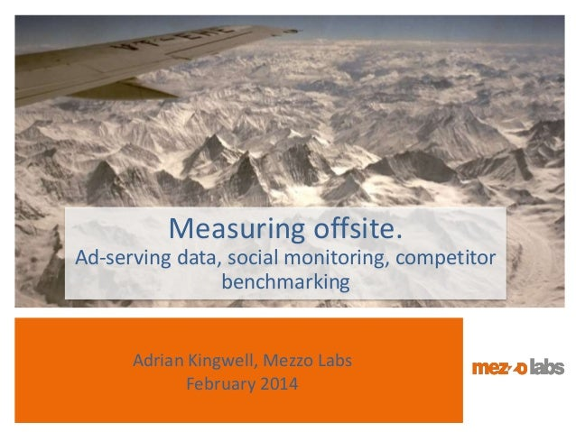 Adrian Kingwell, Mezzo Labs February 2014 Measuring offsite. Ad-serving data, social monitoring, competitor benchmarking