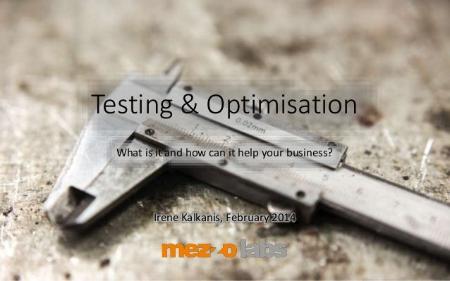 Testing & Optimisation What is it and how can it help your business? Irene Kalkanis, February 2014