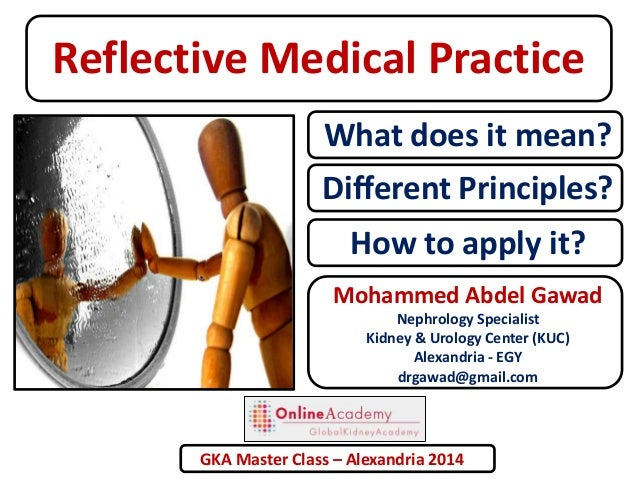 Reflective Medical Practice What does it mean? Different Principles? How to apply it? Mohammed Abdel Gawad Nephrology Spec...