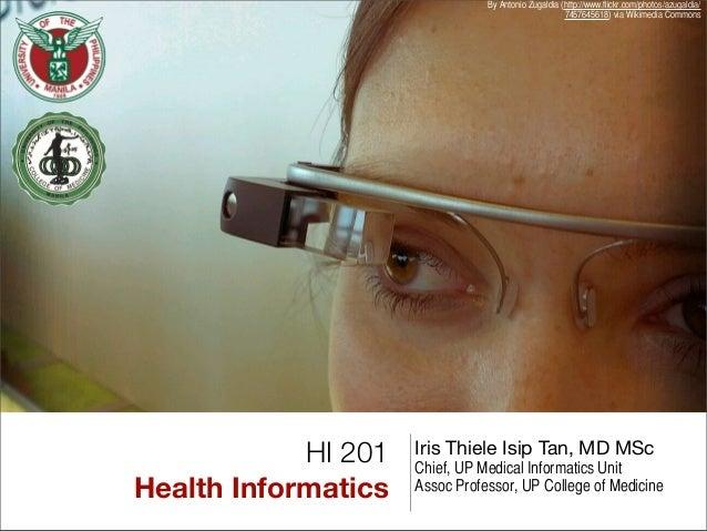 HI 201 Health Informatics Iris Thiele Isip Tan, MD MSc Chief, UP Medical Informatics Unit Assoc Professor, UP College of M...