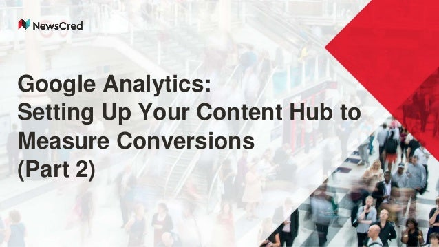 Google Analytics: Setting Up Your Content Hub to Measure Conversions (Part 2)