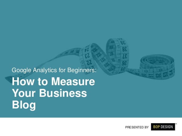 Google Analytics for Beginners: How to Measure Your Business Blog PRESENTED BY
