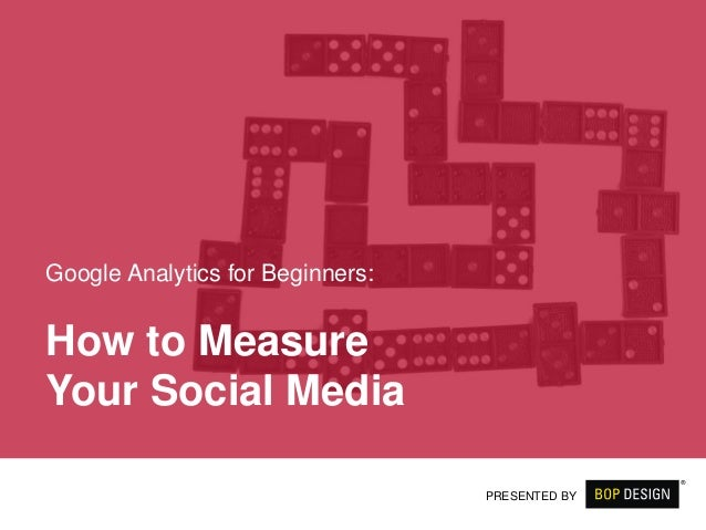 How to Measure Your Social Media Google Analytics for Beginners: PRESENTED BY