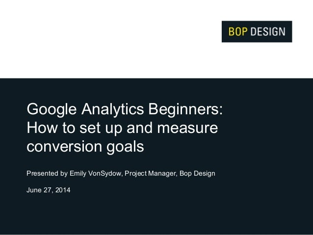 Google Analytics Beginners: How to set up and measure conversion goals Presented by Emily VonSydow, Project Manager, Bop D...