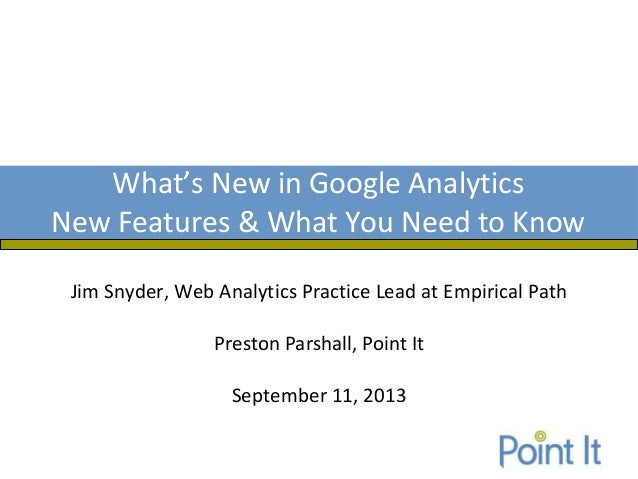 Jim Snyder, Web Analytics Practice Lead at Empirical Path Preston Parshall, Point It September 11, 2013 What's New in Goog...