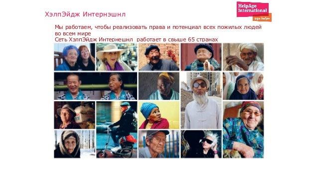 Мы работаем, чтобы реализовать права и потенциал всех пожилых людей во всем мире Сеть ХэлпЭйдж Интернешнл работает в свыше...