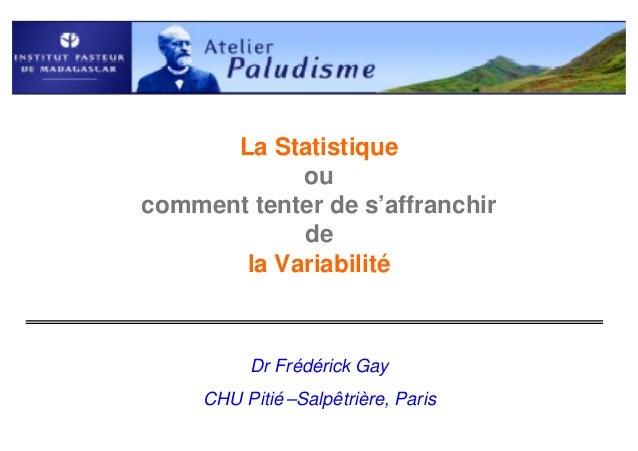 La Statistique            oucomment tenter de s'affranchir            de       la Variabilité          Dr Frédérick Gay   ...