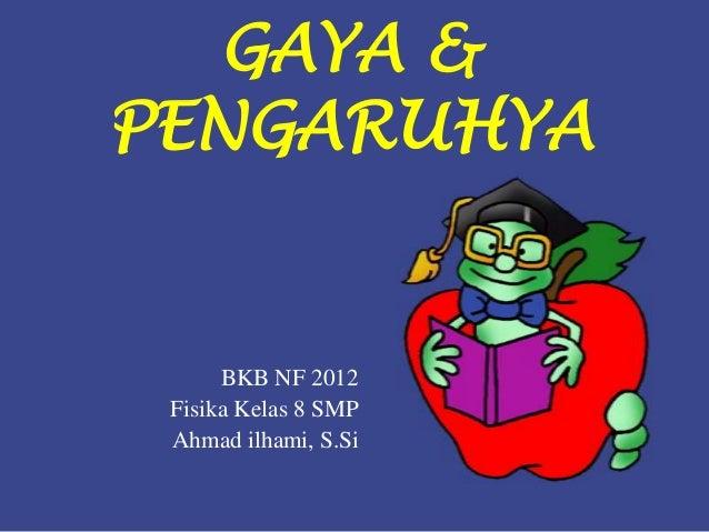 GAYA &PENGARUHYA      BKB NF 2012 Fisika Kelas 8 SMP Ahmad ilhami, S.Si
