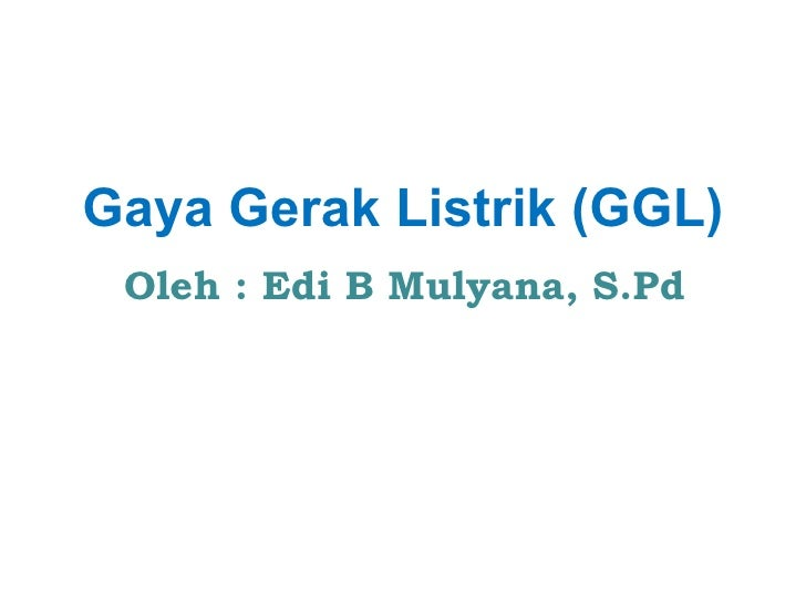Gaya Gerak Listrik (GGL) Oleh : Edi B Mulyana, S.Pd