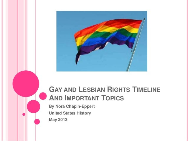 GAY AND LESBIAN RIGHTS TIMELINEAND IMPORTANT TOPICSBy Nora Chapin-EppertUnited States HistoryMay 2013