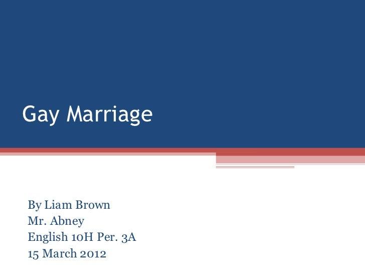 Gay MarriageBy Liam BrownMr. AbneyEnglish 10H Per. 3A15 March 2012
