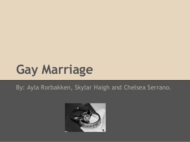 Gay Marriage By: Ayla Rorbakken, Skylar Haigh and Chelsea Serrano.