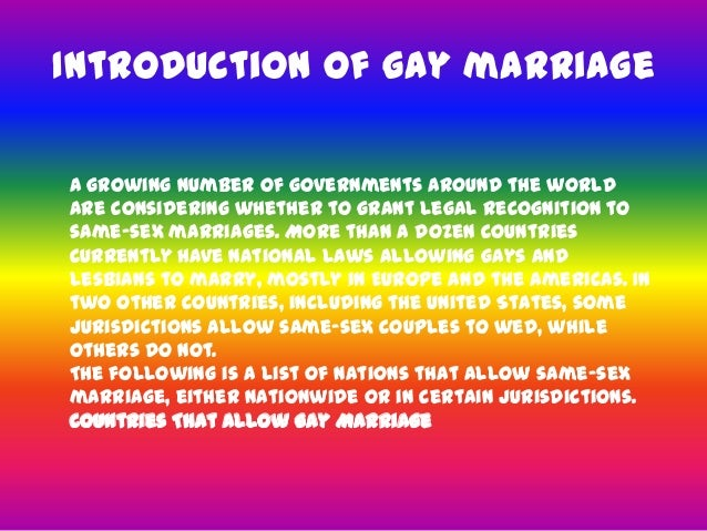 gay marriage powerpoint Thesis statement: the debate over whether or not people in same sex relationships should be allowed to marry, or even enter into civil unions is no new fight legalizing gay marriage has brought a new trend which then providing the arguments on supporting gay marriage such as denying them is a.