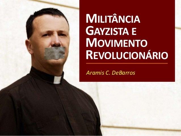 MILITÂNCIA GAYZISTA E MOVIMENTO REVOLUCIONÁRIO Aramis C. DeBarros