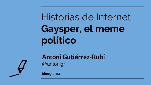 Antoni Guti�rrez-Rub� @antonigr ideograma Historias de Internet Gaysper, el meme pol�tico