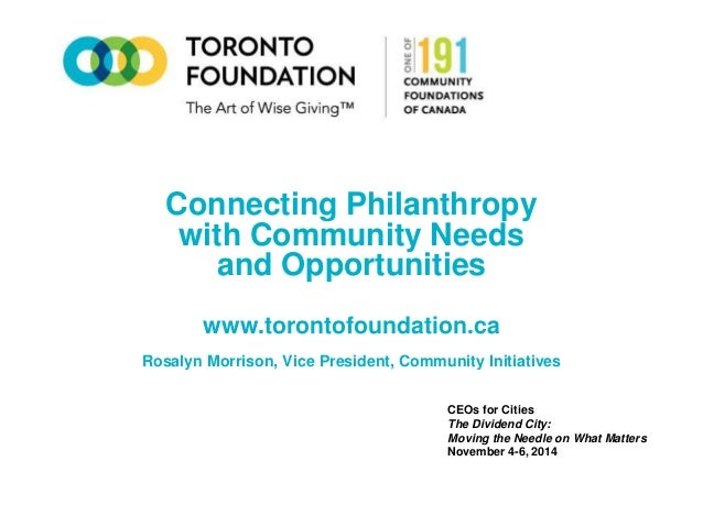 Connecting Philanthropy  with Community Needs  and Opportunities  www.torontofoundation.ca  Rosalyn Morrison, Vice Preside...