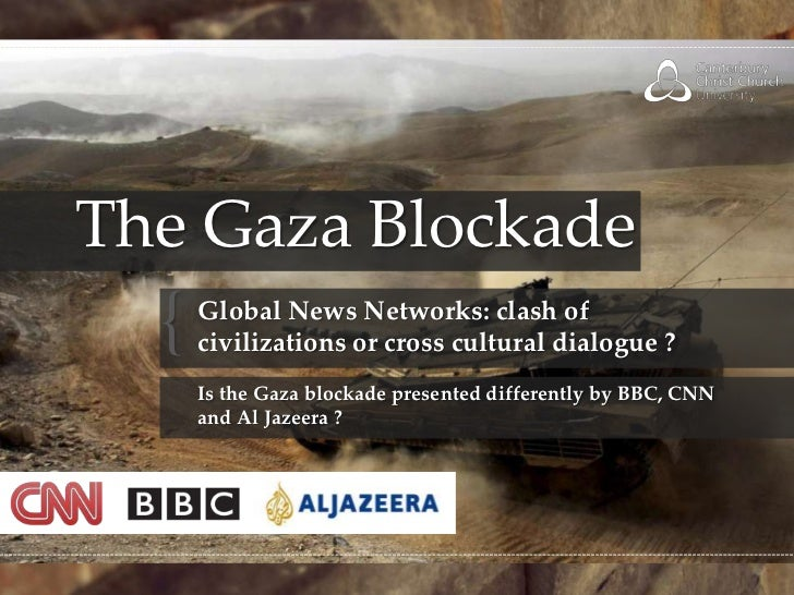 The Gaza Blockade<br />Global News Networks: clash of civilizations or cross cultural dialogue ?Is the Gaza blockade prese...
