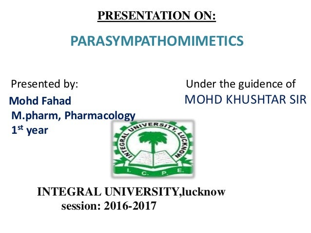 PRESENTATION ON: PARASYMPATHOMIMETICS Presented by: Under the guidence of MOHD KHUSHTAR SIRMohd Fahad M.pharm, Pharmacolog...