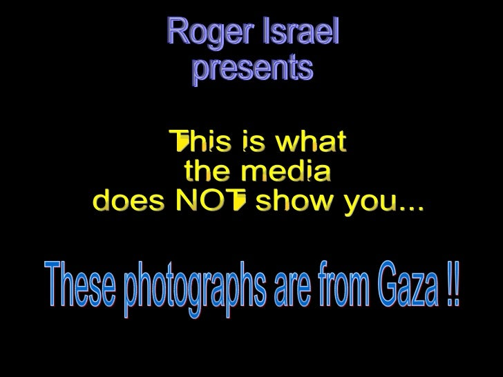 Roger Israel presents This is what  the media  does NOT show you...  These photographs are from Gaza !!