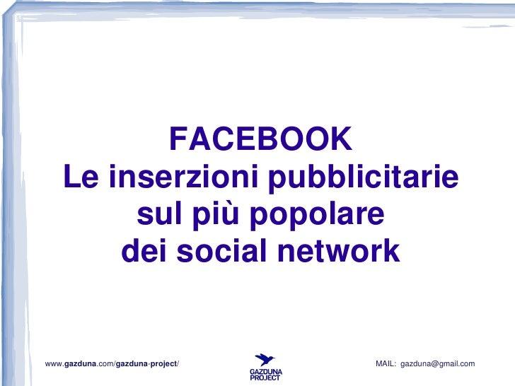 FACEBOOK    Le inserzioni pubblicitarie         sul più popolare        dei social networkwww.gazduna.com/gazduna-project/...