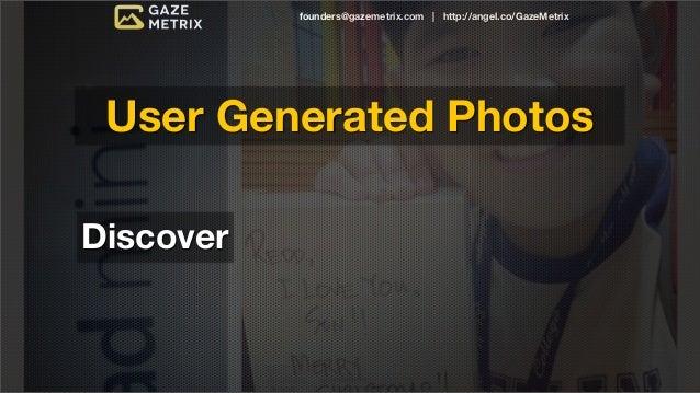 founders@gazemetrix.com | http://angel.co/GazeMetrix User Generated PhotosDiscover   Measure