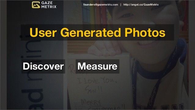 founders@gazemetrix.com | http://angel.co/GazeMetrix User Generated PhotosDiscover   Measure                             E...