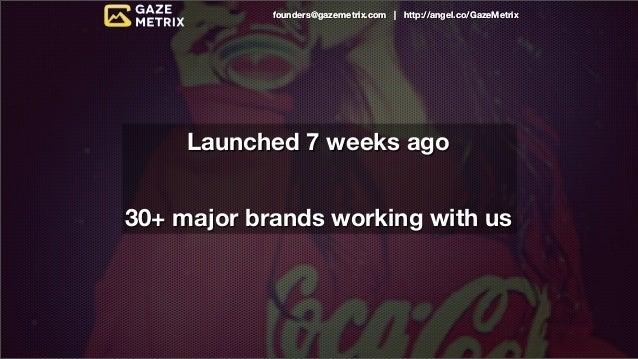 founders@gazemetrix.com | http://angel.co/GazeMetrix     Launched 7 weeks ago30+ major brands working with us