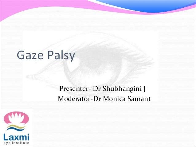Gaze Palsy Presenter- Dr Shubhangini J Moderator-Dr Monica Samant