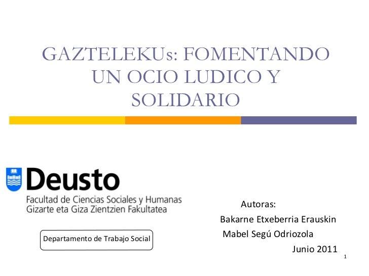 GAZTELEKUs: FOMENTANDO UN OCIO LUDICO Y SOLIDARIO Autoras:   Bakarne Etxeberria Erauskin Mabel Segú Odriozola Junio 2011 D...