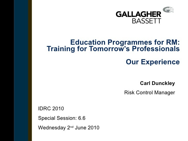 Education Programmes for RM: Training for Tomorrow's Professionals Our Experience Carl Dunckley Risk Control Manager Inser...